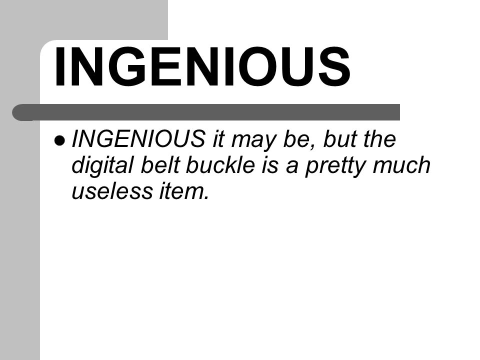 INGENIOUS INGENIOUS it may be, but the digital belt buckle is a pretty much useless item.