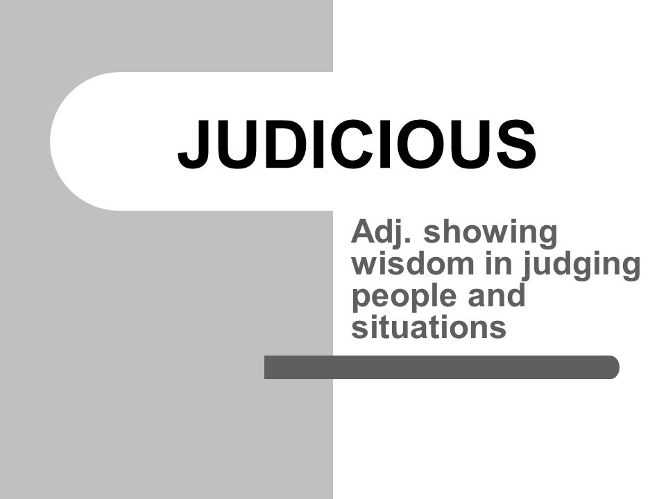 JUDICIOUS Adj. showing wisdom in judging people and situations