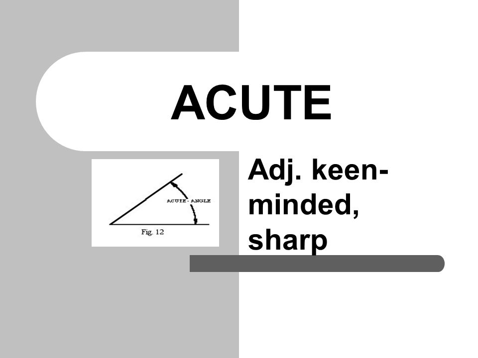ACUTE Because it supposedly improves mental ACUITY, fish is called brain food. Dee had a dull ache in her tooth yesterday, but today the pain is much more ACUTE.
