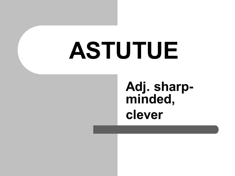 ASTUTUE Adj. sharp- minded, clever
