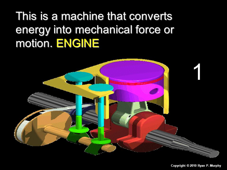 This is a machine that converts energy into mechanical force or motion. ENGINE Copyright © 2010 Ryan P. Murphy 1