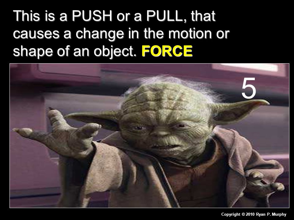 This is a PUSH or a PULL, that causes a change in the motion or shape of an object. FORCE Copyright © 2010 Ryan P. Murphy 5
