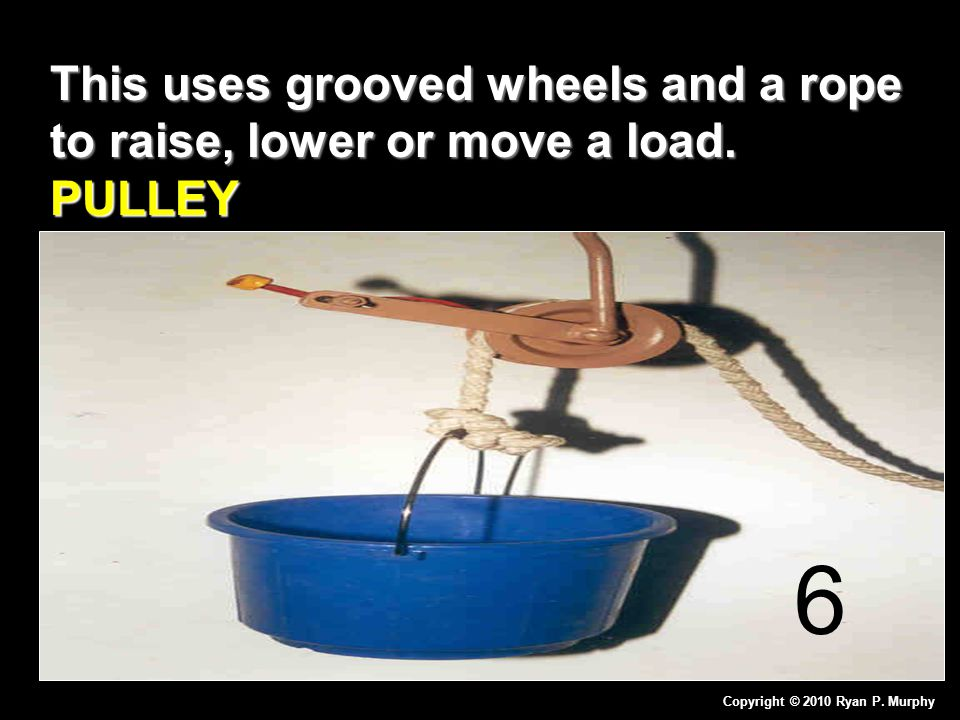 This uses grooved wheels and a rope to raise, lower or move a load. PULLEY Copyright © 2010 Ryan P. Murphy 6