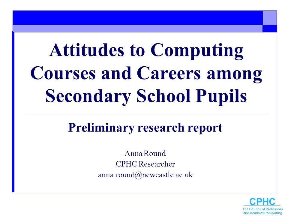 CPHC The Council of Professors and Heads of Computing Attitudes to Computing Courses and Careers among Secondary School Pupils Preliminary research re