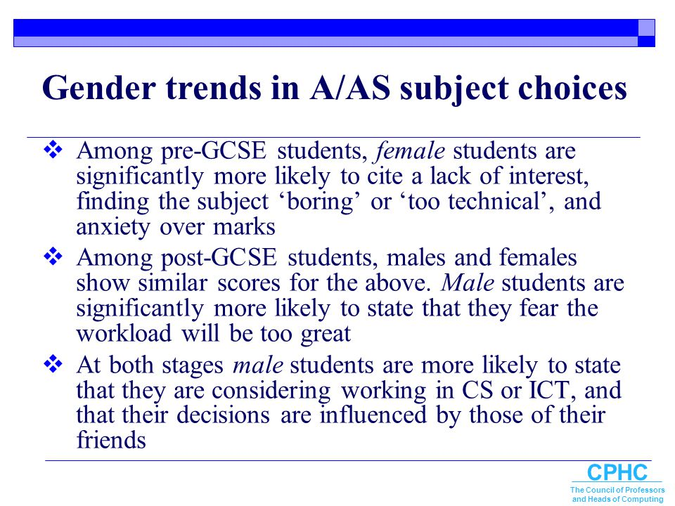 CPHC The Council of Professors and Heads of Computing Gender trends in A/AS subject choices  Among pre-GCSE students, female students are significant