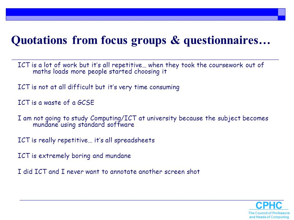 CPHC The Council of Professors and Heads of Computing Quotations from focus groups & questionnaires… ICT is a lot of work but it's all repetitive… whe