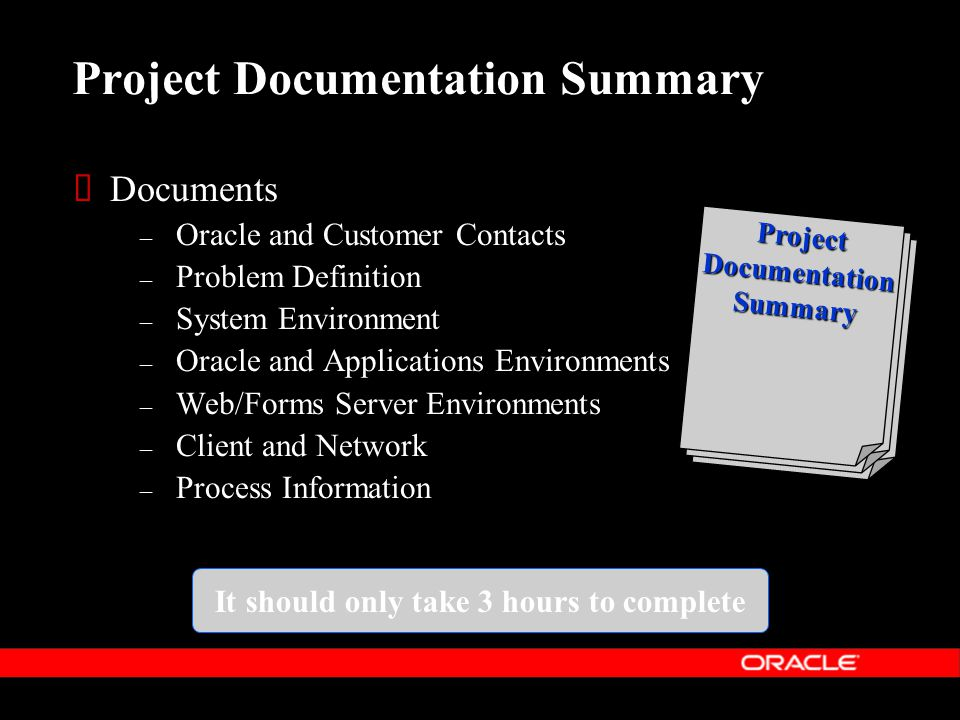 Project Documentation Summary  Documents – Oracle and Customer Contacts – Problem Definition – System Environment – Oracle and Applications Environments – Web/Forms Server Environments – Client and Network – Process Information Project Documentation Summary It should only take 3 hours to complete