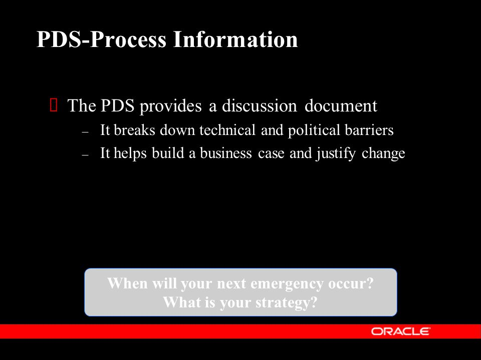 PDS-Process Information  The PDS provides a discussion document – It breaks down technical and political barriers – It helps build a business case and justify change When will your next emergency occur.