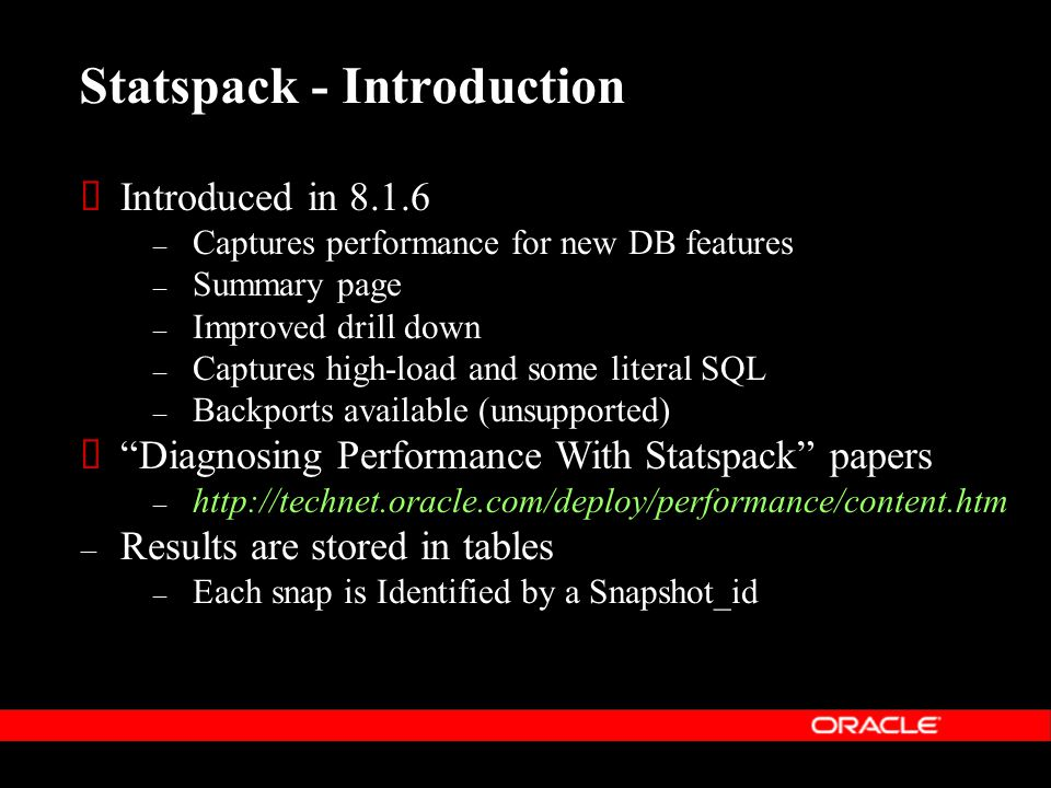Statspack - Introduction  Introduced in 8.1.6 – Captures performance for new DB features – Summary page – Improved drill down – Captures high-load and some literal SQL – Backports available (unsupported)  Diagnosing Performance With Statspack papers – http://technet.oracle.com/deploy/performance/content.htm – Results are stored in tables – Each snap is Identified by a Snapshot_id