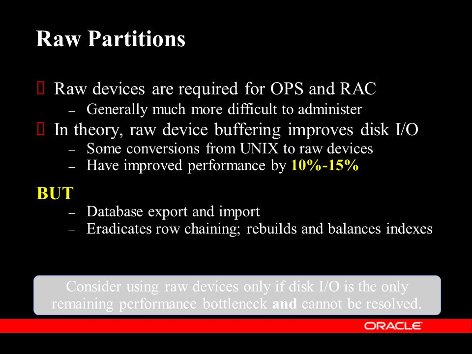 Consider using raw devices only if disk I/O is the only remaining performance bottleneck and cannot be resolved.
