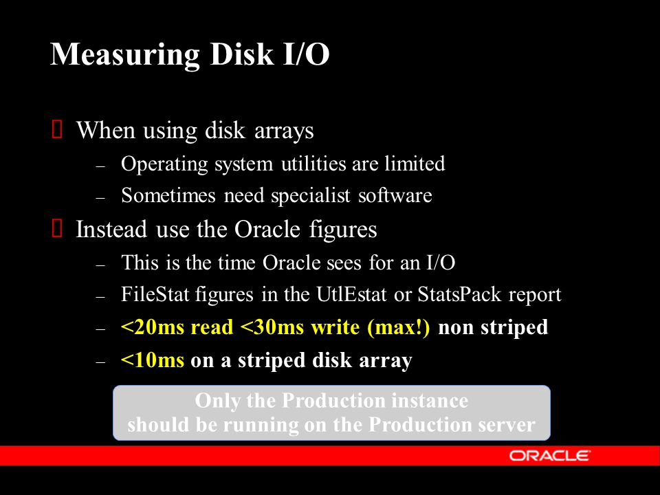 Measuring Disk I/O  When using disk arrays – Operating system utilities are limited – Sometimes need specialist software Only the Production instance should be running on the Production server  Instead use the Oracle figures – This is the time Oracle sees for an I/O – FileStat figures in the UtlEstat or StatsPack report – <20ms read <30ms write (max!) non striped – <10ms on a striped disk array