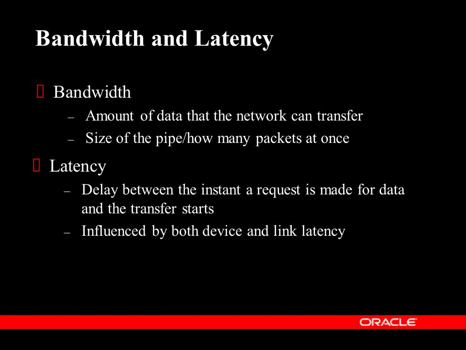  Latency – Delay between the instant a request is made for data and the transfer starts – Influenced by both device and link latency Bandwidth and Latency  Bandwidth – Amount of data that the network can transfer – Size of the pipe/how many packets at once