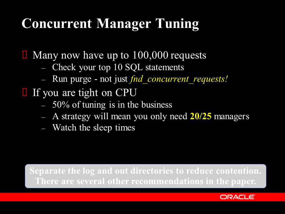 Concurrent Manager Tuning  Many now have up to 100,000 requests – Check your top 10 SQL statements – Run purge - not just fnd_concurrent_requests.
