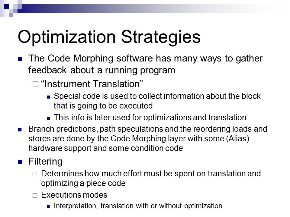 Optimization Strategies The Code Morphing software has many ways to gather feedback about a running program  Instrument Translation Special code is used to collect information about the block that is going to be executed This info is later used for optimizations and translation Branch predictions, path speculations and the reordering loads and stores are done by the Code Morphing layer with some (Alias) hardware support and some condition code Filtering  Determines how much effort must be spent on translation and optimizing a piece code  Executions modes Interpretation, translation with or without optimization