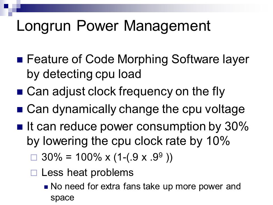 Longrun Power Management Feature of Code Morphing Software layer by detecting cpu load Can adjust clock frequency on the fly Can dynamically change the cpu voltage It can reduce power consumption by 30% by lowering the cpu clock rate by 10%  30% = 100% x (1-(.9 x.9 9 ))  Less heat problems No need for extra fans take up more power and space
