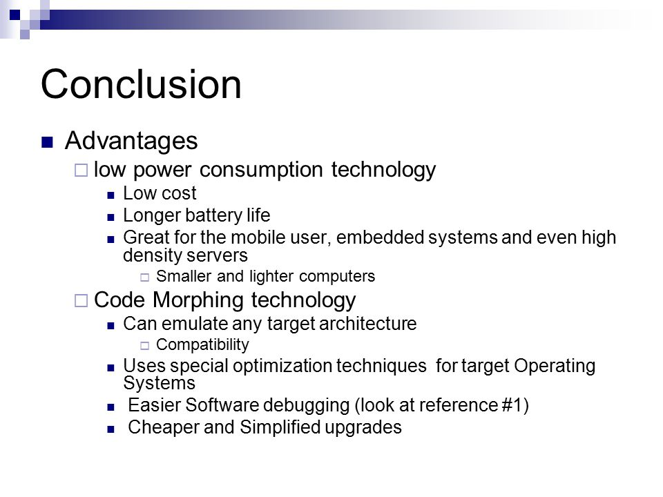 Conclusion Advantages  low power consumption technology Low cost Longer battery life Great for the mobile user, embedded systems and even high density servers  Smaller and lighter computers  Code Morphing technology Can emulate any target architecture  Compatibility Uses special optimization techniques for target Operating Systems Easier Software debugging (look at reference #1) Cheaper and Simplified upgrades