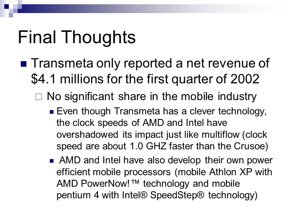Final Thoughts Transmeta only reported a net revenue of $4.1 millions for the first quarter of 2002  No significant share in the mobile industry Even though Transmeta has a clever technology, the clock speeds of AMD and Intel have overshadowed its impact just like multiflow (clock speed are about 1.0 GHZ faster than the Crusoe) AMD and Intel have also develop their own power efficient mobile processors (mobile Athlon XP with AMD PowerNow!™ technology and mobile pentium 4 with Intel® SpeedStep® technology)