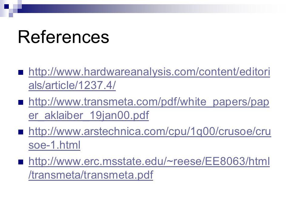 References http://www.hardwareanalysis.com/content/editori als/article/1237.4/ http://www.hardwareanalysis.com/content/editori als/article/1237.4/ http://www.transmeta.com/pdf/white_papers/pap er_aklaiber_19jan00.pdf http://www.transmeta.com/pdf/white_papers/pap er_aklaiber_19jan00.pdf http://www.arstechnica.com/cpu/1q00/crusoe/cru soe-1.html http://www.arstechnica.com/cpu/1q00/crusoe/cru soe-1.html http://www.erc.msstate.edu/~reese/EE8063/html /transmeta/transmeta.pdf http://www.erc.msstate.edu/~reese/EE8063/html /transmeta/transmeta.pdf