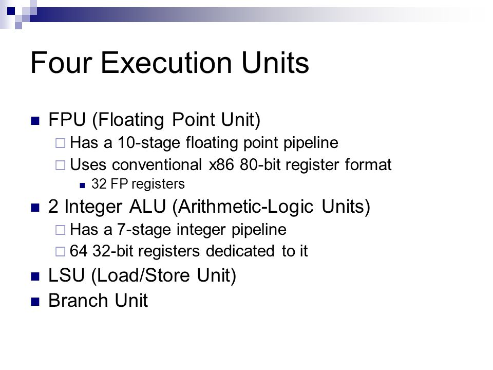 Four Execution Units FPU (Floating Point Unit)  Has a 10-stage floating point pipeline  Uses conventional x86 80-bit register format 32 FP registers 2 Integer ALU (Arithmetic-Logic Units)  Has a 7-stage integer pipeline  64 32-bit registers dedicated to it LSU (Load/Store Unit) Branch Unit