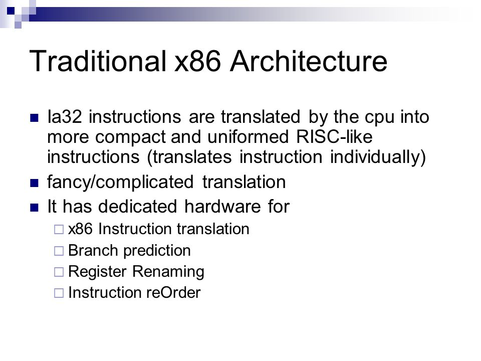 Traditional x86 Architecture Ia32 instructions are translated by the cpu into more compact and uniformed RISC-like instructions (translates instruction individually) fancy/complicated translation It has dedicated hardware for  x86 Instruction translation  Branch prediction  Register Renaming  Instruction reOrder