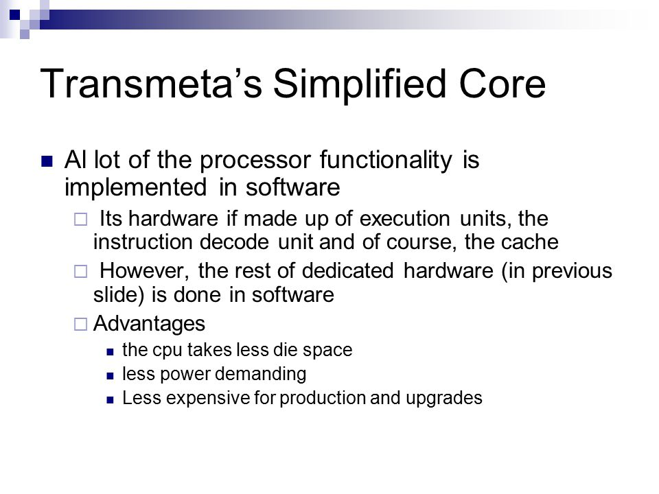 Transmeta's Simplified Core Al lot of the processor functionality is implemented in software  Its hardware if made up of execution units, the instruction decode unit and of course, the cache  However, the rest of dedicated hardware (in previous slide) is done in software  Advantages the cpu takes less die space less power demanding Less expensive for production and upgrades