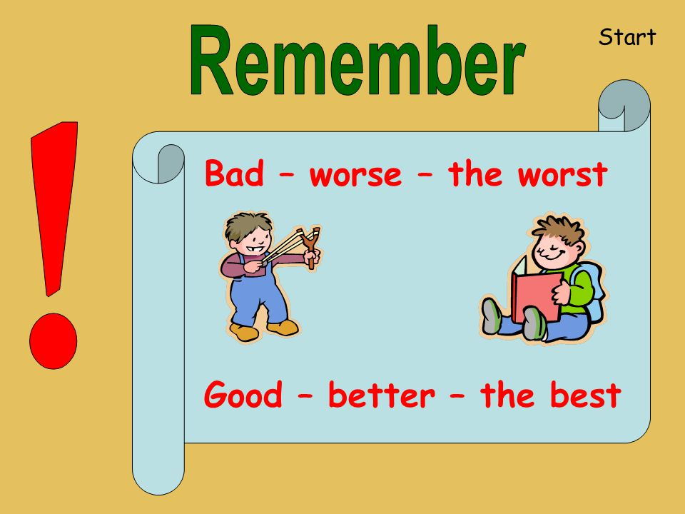 Bad – worse – the worst Good – better – the best Start