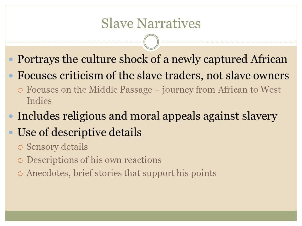 Slave Narratives Portrays the culture shock of a newly captured African Focuses criticism of the slave traders, not slave owners  Focuses on the Midd
