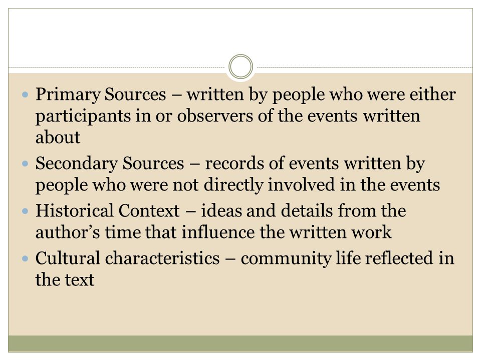 Primary Sources – written by people who were either participants in or observers of the events written about Secondary Sources – records of events written by people who were not directly involved in the events Historical Context – ideas and details from the author's time that influence the written work Cultural characteristics – community life reflected in the text