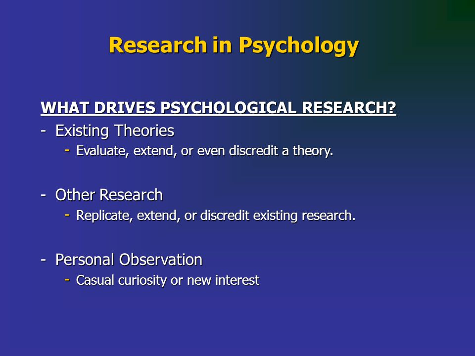 Research in Psychology WHAT DRIVES PSYCHOLOGICAL RESEARCH.