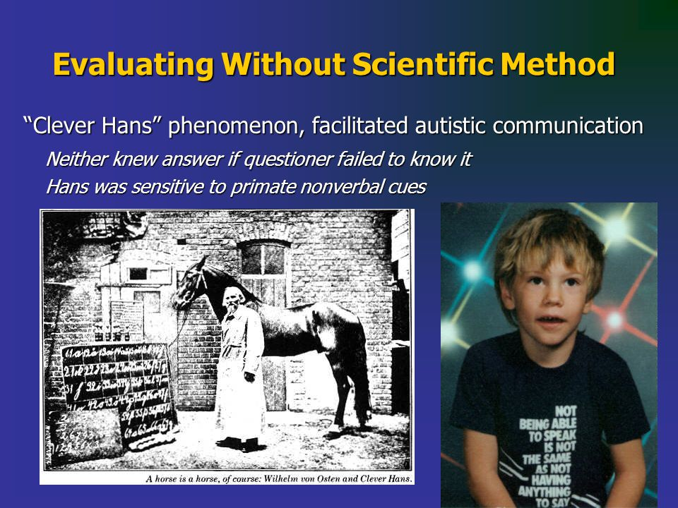 Evaluating Without Scientific Method Clever Hans phenomenon, facilitated autistic communication Neither knew answer if questioner failed to know it Hans was sensitive to primate nonverbal cues