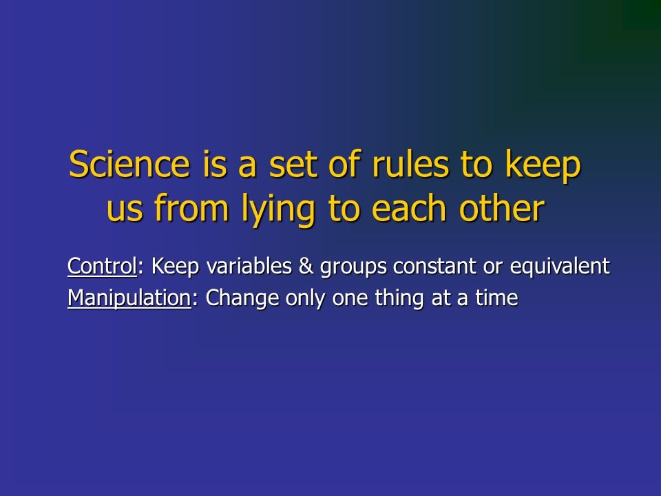 Science is a set of rules to keep us from lying to each other Control: Keep variables & groups constant or equivalent Manipulation: Change only one thing at a time