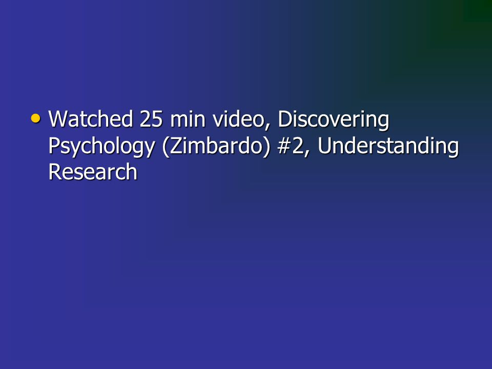 Watched 25 min video, Discovering Psychology (Zimbardo) #2, Understanding Research Watched 25 min video, Discovering Psychology (Zimbardo) #2, Understanding Research