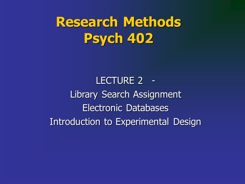 Research Methods Psych 402 LECTURE 2 - Library Search Assignment Electronic Databases Introduction to Experimental Design
