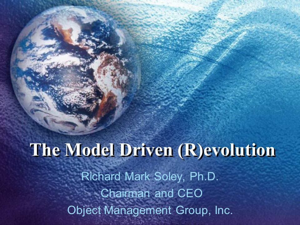 The Model Driven (R)evolution Richard Mark Soley, Ph.D. Chairman and CEO Object Management Group, Inc.