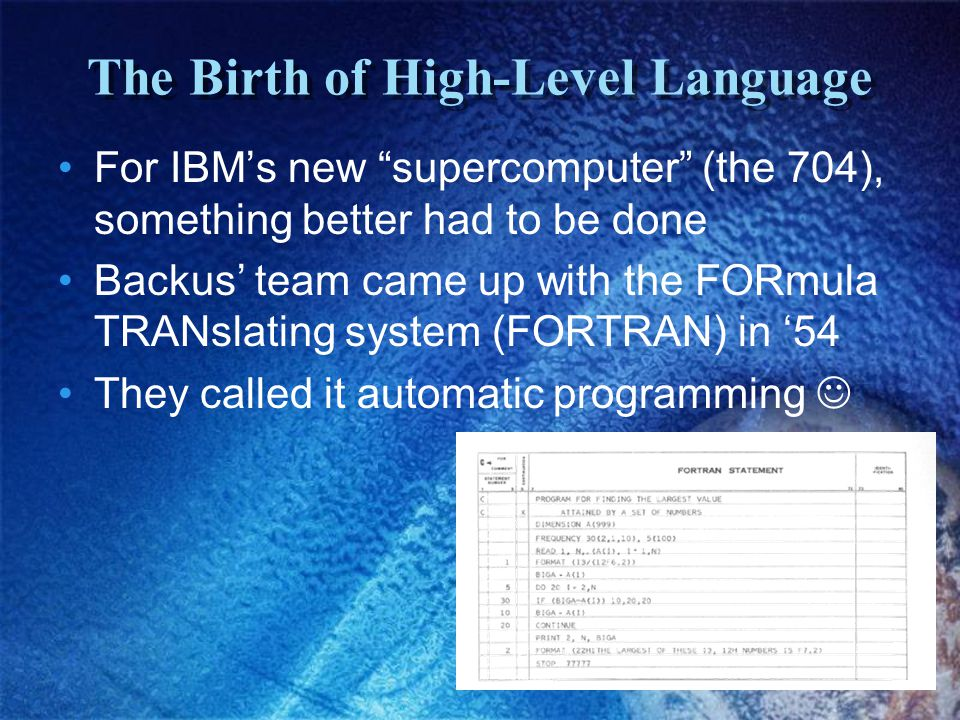 The Birth of High-Level Language For IBM's new supercomputer (the 704), something better had to be done Backus' team came up with the FORmula TRANslating system (FORTRAN) in '54 They called it automatic programming