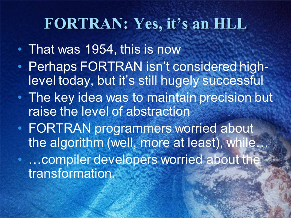 FORTRAN: Yes, it's an HLL That was 1954, this is now Perhaps FORTRAN isn't considered high- level today, but it's still hugely successful The key idea was to maintain precision but raise the level of abstraction FORTRAN programmers worried about the algorithm (well, more at least), while… …compiler developers worried about the transformation.