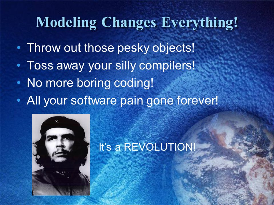 Modeling Changes Everything! Throw out those pesky objects! Toss away your silly compilers! No more boring coding! All your software pain gone forever