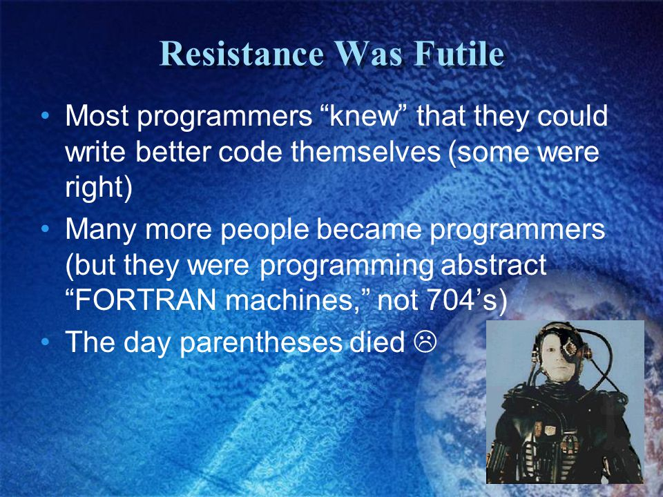Resistance Was Futile Most programmers knew that they could write better code themselves (some were right) Many more people became programmers (but they were programming abstract FORTRAN machines, not 704's) The day parentheses died 