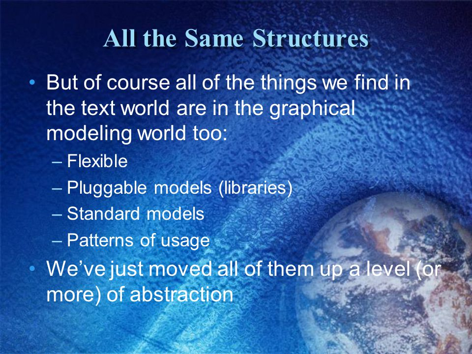 All the Same Structures But of course all of the things we find in the text world are in the graphical modeling world too: –Flexible –Pluggable models (libraries) –Standard models –Patterns of usage We've just moved all of them up a level (or more) of abstraction