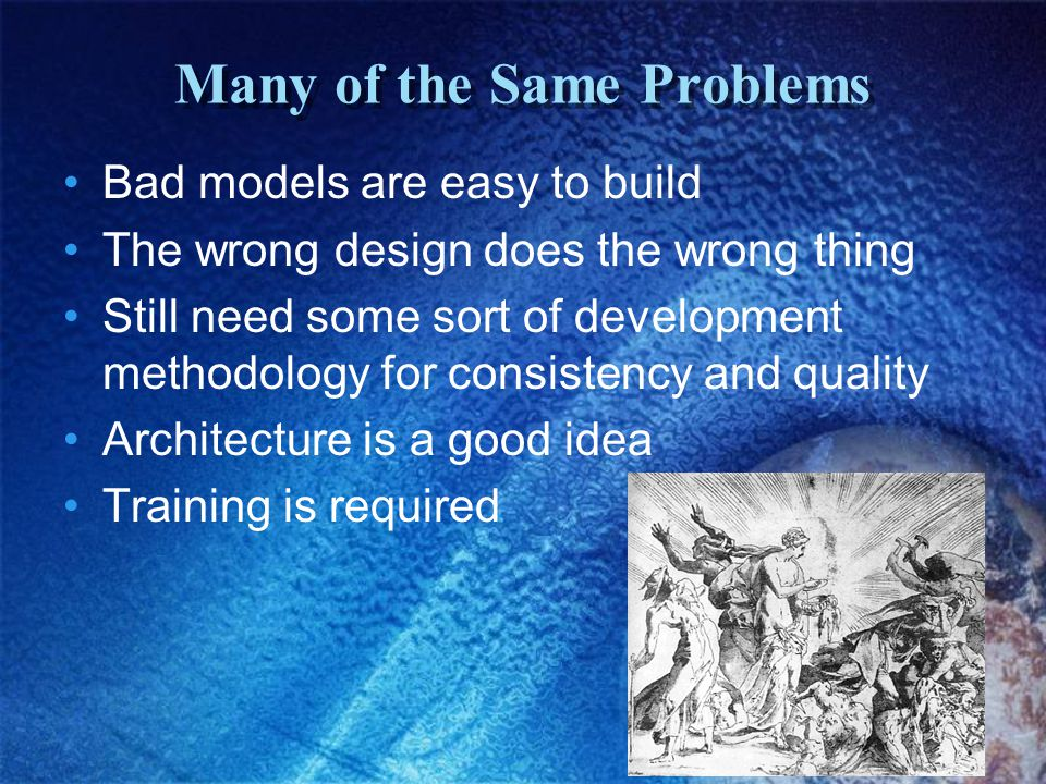 Many of the Same Problems Bad models are easy to build The wrong design does the wrong thing Still need some sort of development methodology for consi