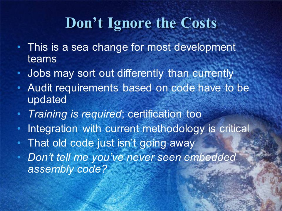 Don't Ignore the Costs This is a sea change for most development teams Jobs may sort out differently than currently Audit requirements based on code have to be updated Training is required; certification too Integration with current methodology is critical That old code just isn't going away Don't tell me you've never seen embedded assembly code?