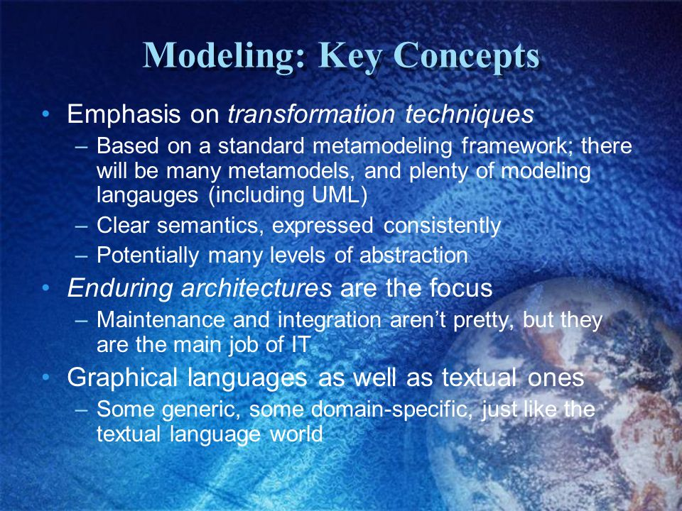 Modeling: Key Concepts Emphasis on transformation techniques –Based on a standard metamodeling framework; there will be many metamodels, and plenty of modeling langauges (including UML) –Clear semantics, expressed consistently –Potentially many levels of abstraction Enduring architectures are the focus –Maintenance and integration aren't pretty, but they are the main job of IT Graphical languages as well as textual ones –Some generic, some domain-specific, just like the textual language world