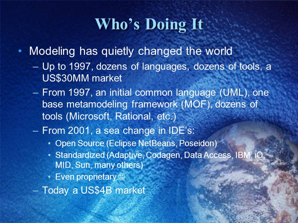 Who's Doing It Modeling has quietly changed the world –Up to 1997, dozens of languages, dozens of tools, a US$30MM market –From 1997, an initial common language (UML), one base metamodeling framework (MOF), dozens of tools (Microsoft, Rational, etc.) –From 2001, a sea change in IDE's: Open Source (Eclipse NetBeans, Poseidon) Standardized (Adaptive, Codagen, Data Access, IBM, iO, MID, Sun, many others) Even proprietary –Today a US$4B market