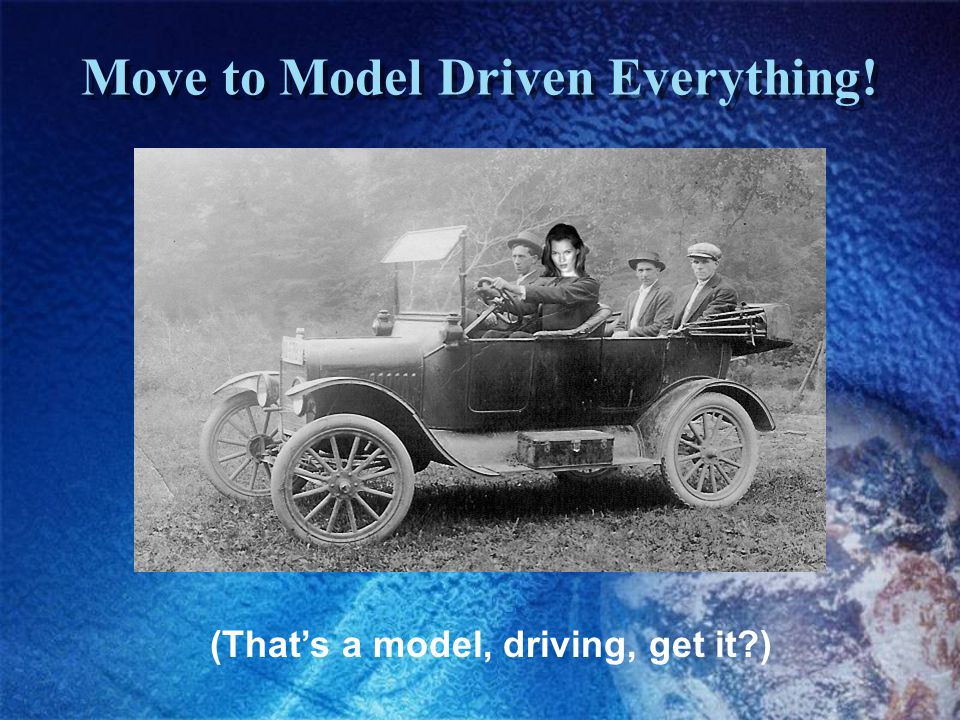 Move to Model Driven Everything! (That's a model, driving, get it )