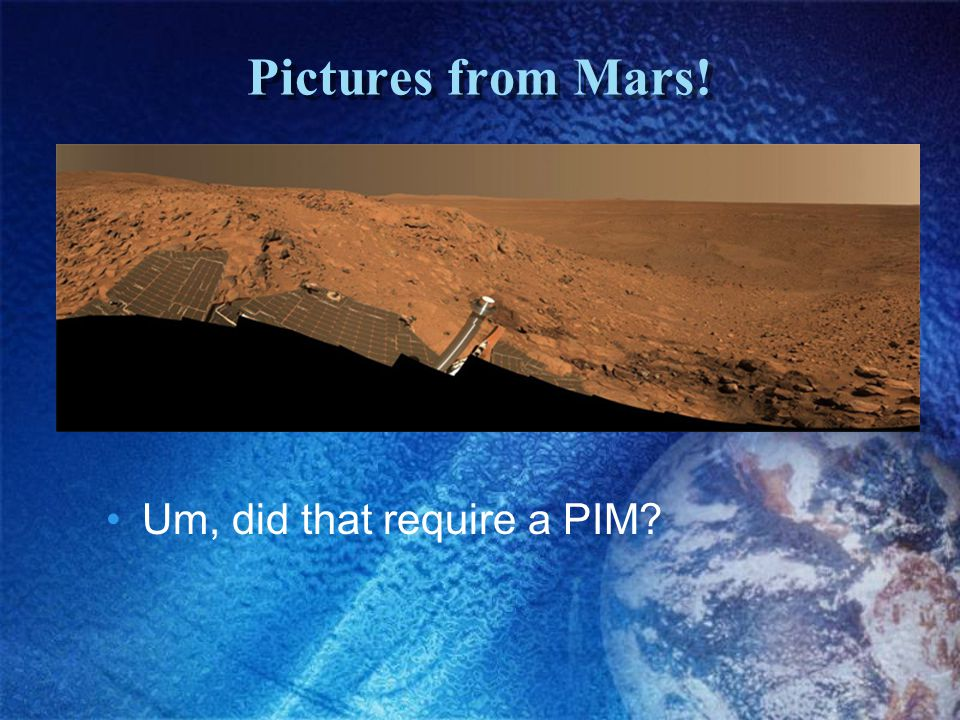 Pictures from Mars! Um, did that require a PIM?