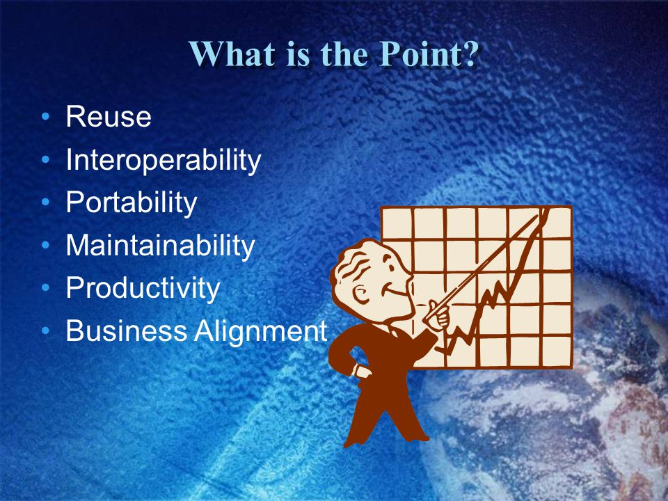 What is the Point? Reuse Interoperability Portability Maintainability Productivity Business Alignment