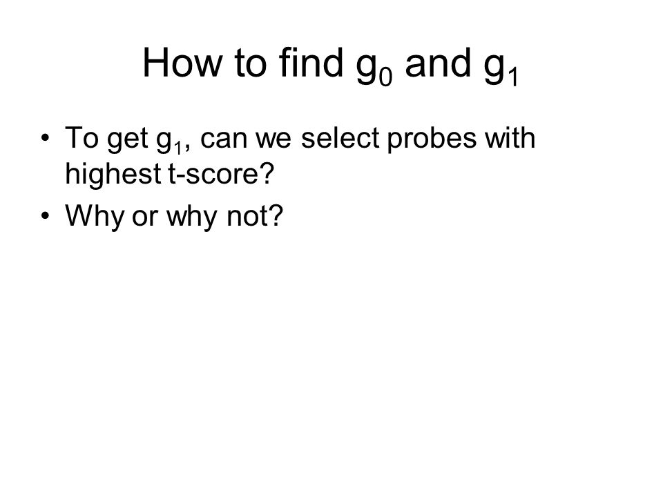 How to find g 0 and g 1 To get g 1, can we select probes with highest t-score? Why or why not?