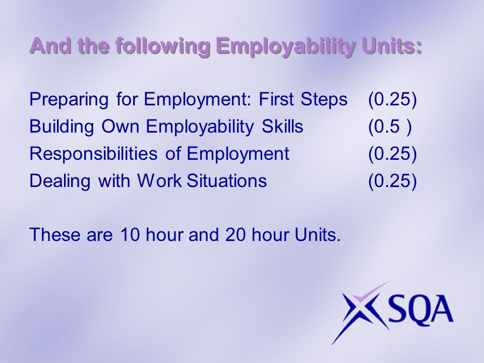 And the following Employability Units: Preparing for Employment: First Steps(0.25) Building Own Employability Skills(0.5 ) Responsibilities of Employment(0.25) Dealing with Work Situations(0.25) These are 10 hour and 20 hour Units.