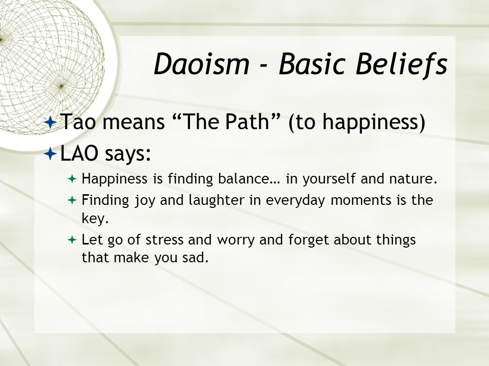 Daoism - Basic Beliefs  Tao means The Path (to happiness)  LAO says:  Happiness is finding balance… in yourself and nature.