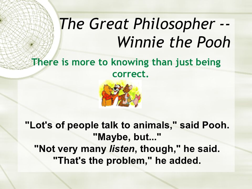 The Great Philosopher -- Winnie the Pooh There is more to knowing than just being correct.